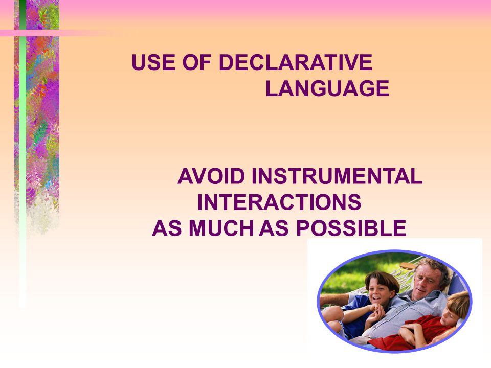 USE OF DECLARATIVE LANGUAGE AVOID INSTRUMENTAL INTERACTIONS AS MUCH AS POSSIBLE