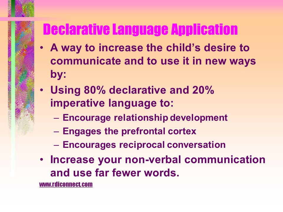Declarative Language Application A way to increase the child's desire to communicate and to use it in new ways by: Using 80% declarative and 20% imperative language to: –Encourage relationship development –Engages the prefrontal cortex –Encourages reciprocal conversation Increase your non-verbal communication and use far fewer words.