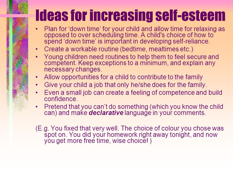 Ideas for increasing self-esteem Plan for 'down time' for your child and allow time for relaxing as opposed to over scheduling time.