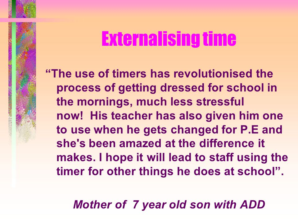 Externalising time The use of timers has revolutionised the process of getting dressed for school in the mornings, much less stressful now.