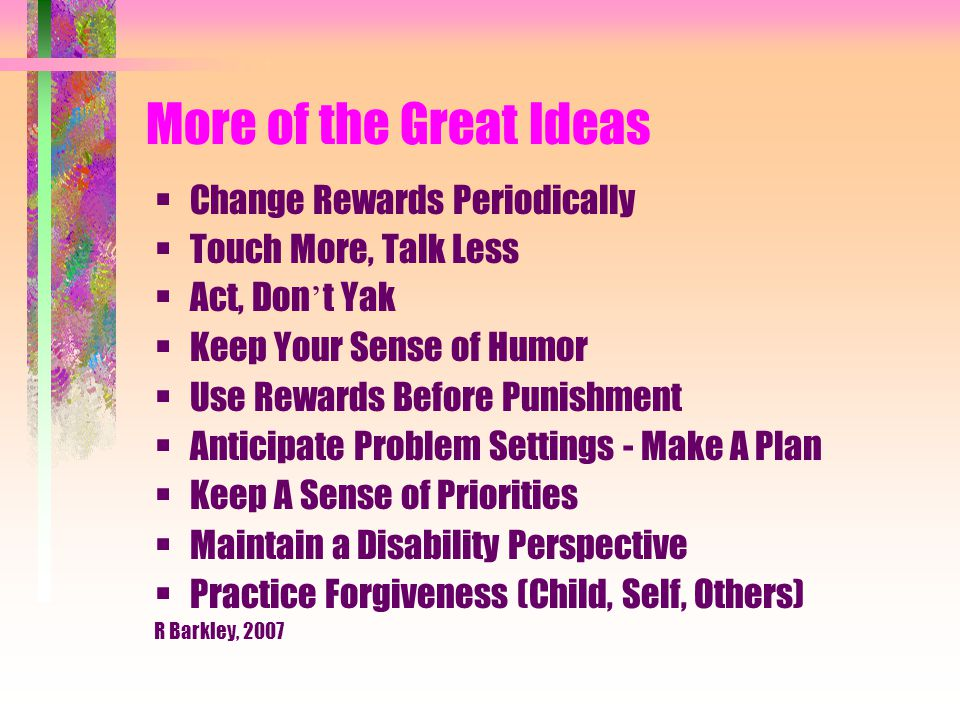 More of the Great Ideas  Change Rewards Periodically  Touch More, Talk Less  Act, Don ' t Yak  Keep Your Sense of Humor  Use Rewards Before Punishment  Anticipate Problem Settings - Make A Plan  Keep A Sense of Priorities  Maintain a Disability Perspective  Practice Forgiveness (Child, Self, Others) R Barkley, 2007