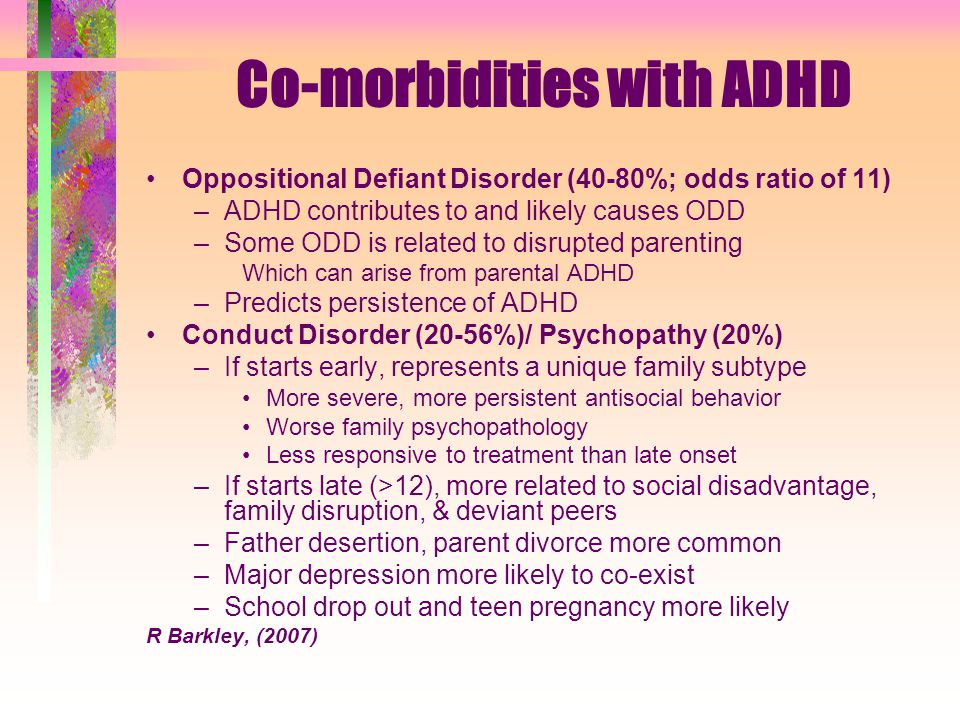 Co-morbidities ADHD Anxiety Disorders (10-39%) Related in part to poor emotion regulation –But some legitimate anxiety disorders are likely –Most common are simple phobias or separation anxiety; GAD becomes more common with age –Often show lower levels of impulsiveness (better course & outcomes?) –Anxiety disorders more likely in parents and family Major Depression (0-45%; 27% by age 20) –Likely genetic linkage to ADHD –Also related to presence of CD in child & family –Often manifest low self-esteem in childhood –MDD onset may not be until adolescence or later –Associated with increased suicidal ideation (4x) and attempts (2x) Bipolar Disorder (0-27%; likely 6-10% max.) –Some cases are misdiagnosed (ADHD/ODD) –Requires substitution of severe irritability for mania and chronic for episodic course –Significant family history of bipolar disorder –Probably a one-way comorbidity (like Tourette's Syndrome) -R Barkley, (2007)