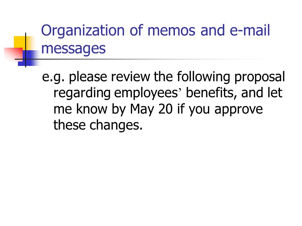 Organization of memos and e-mail messages 1. Subject line : summarize the central idea. e.g. SUBJECT: Staff Meeting to Discuss Summer Vacation Schedul