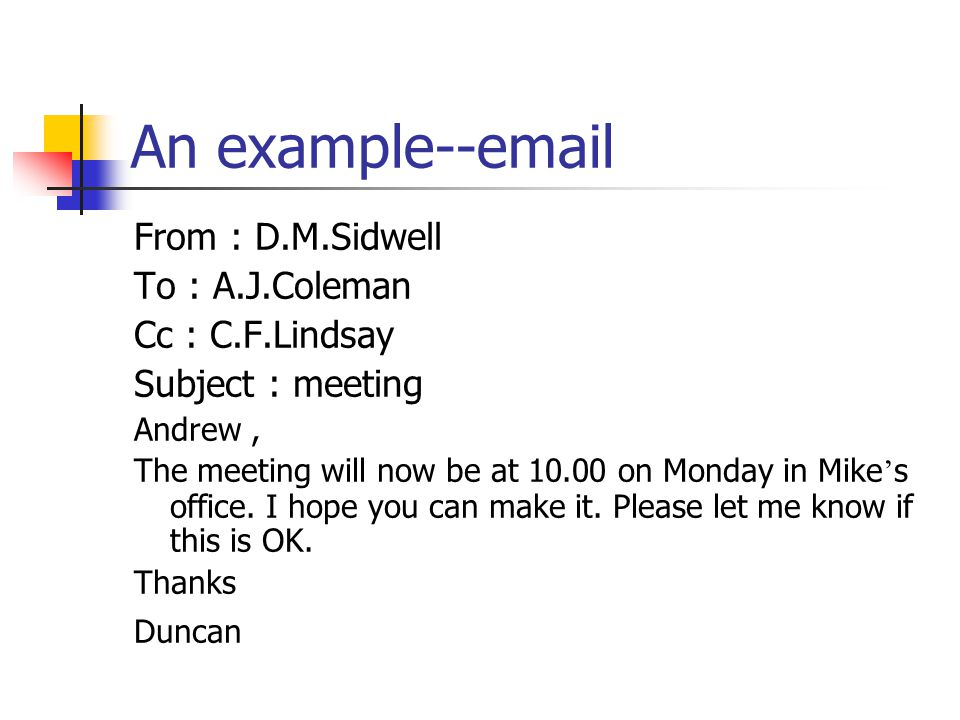 An example--email From : D.M.Sidwell To : A.J.Coleman Cc : C.F.Lindsay Subject : meeting Andrew, The meeting will now be at 10.00 on Monday in Mike ' s office.