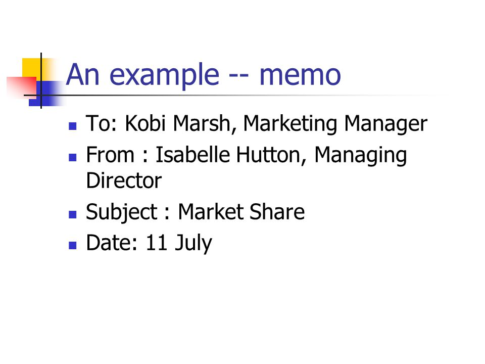 An example -- memo To: Kobi Marsh, Marketing Manager From : Isabelle Hutton, Managing Director Subject : Market Share Date: 11 July