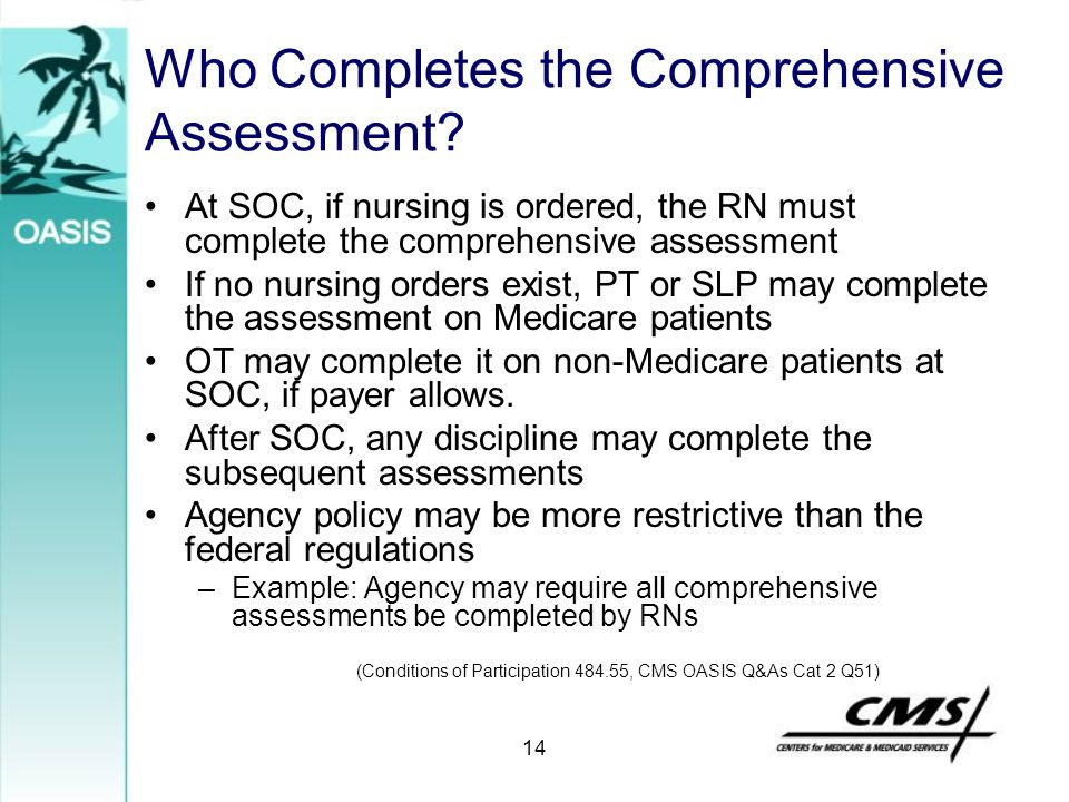 14 Who Completes the Comprehensive Assessment? At SOC, if nursing is ordered, the RN must complete the comprehensive assessment If no nursing orders e