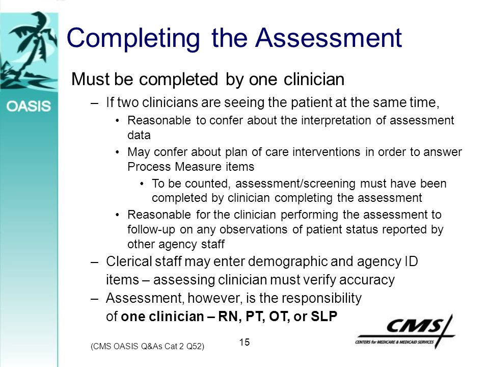 15 Completing the Assessment (CMS OASIS Q&As Cat 2 Q52) Must be completed by one clinician –If two clinicians are seeing the patient at the same time,