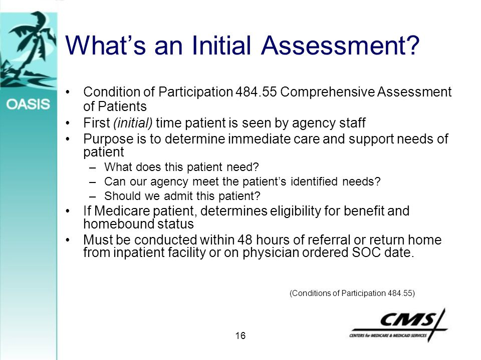 16 What's an Initial Assessment? Condition of Participation 484.55 Comprehensive Assessment of Patients First (initial) time patient is seen by agency