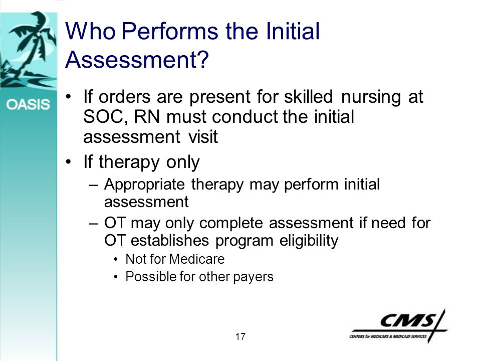 17 Who Performs the Initial Assessment? If orders are present for skilled nursing at SOC, RN must conduct the initial assessment visit If therapy only