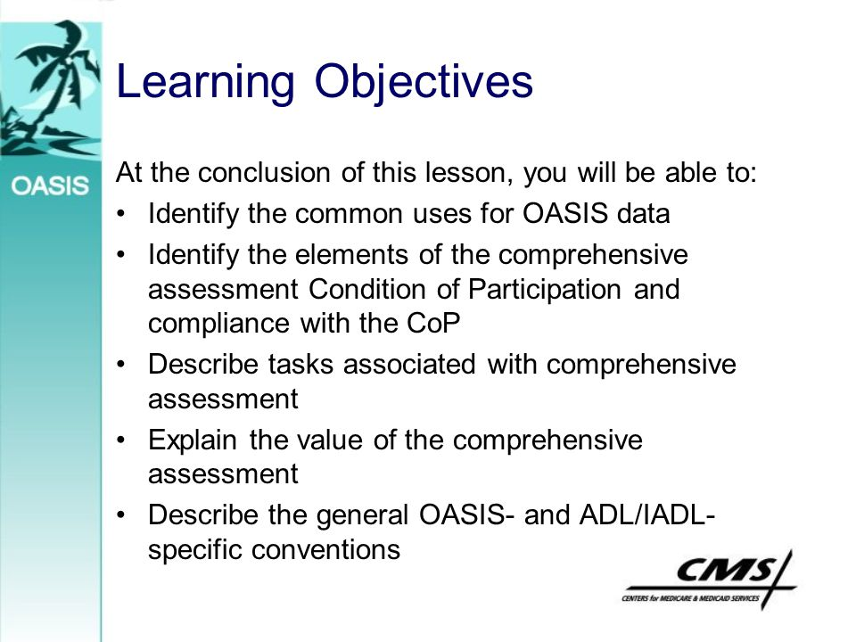 Learning Objectives At the conclusion of this lesson, you will be able to: Identify the common uses for OASIS data Identify the elements of the compre