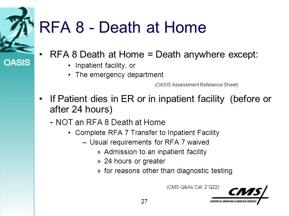 27 RFA 8 - Death at Home RFA 8 Death at Home = Death anywhere except: Inpatient facility, or The emergency department If Patient dies in ER or in inpa