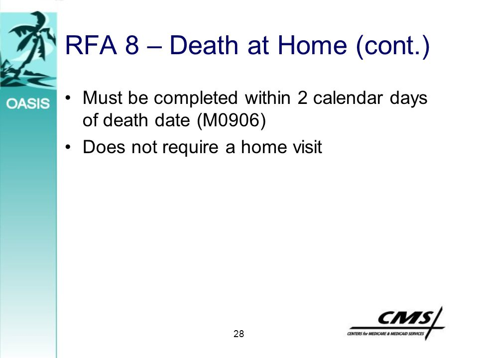 28 RFA 8 – Death at Home (cont.) Must be completed within 2 calendar days of death date (M0906) Does not require a home visit