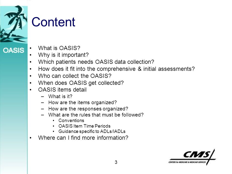 3 Content What is OASIS? Why is it important? Which patients needs OASIS data collection? How does it fit into the comprehensive & initial assessments
