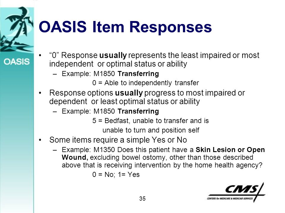 "35 OASIS Item Responses ""0"" Response usually represents the least impaired or most independent or optimal status or ability –Example: M1850 Transferri"