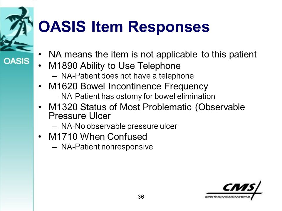 36 OASIS Item Responses NA means the item is not applicable to this patient M1890 Ability to Use Telephone –NA-Patient does not have a telephone M1620
