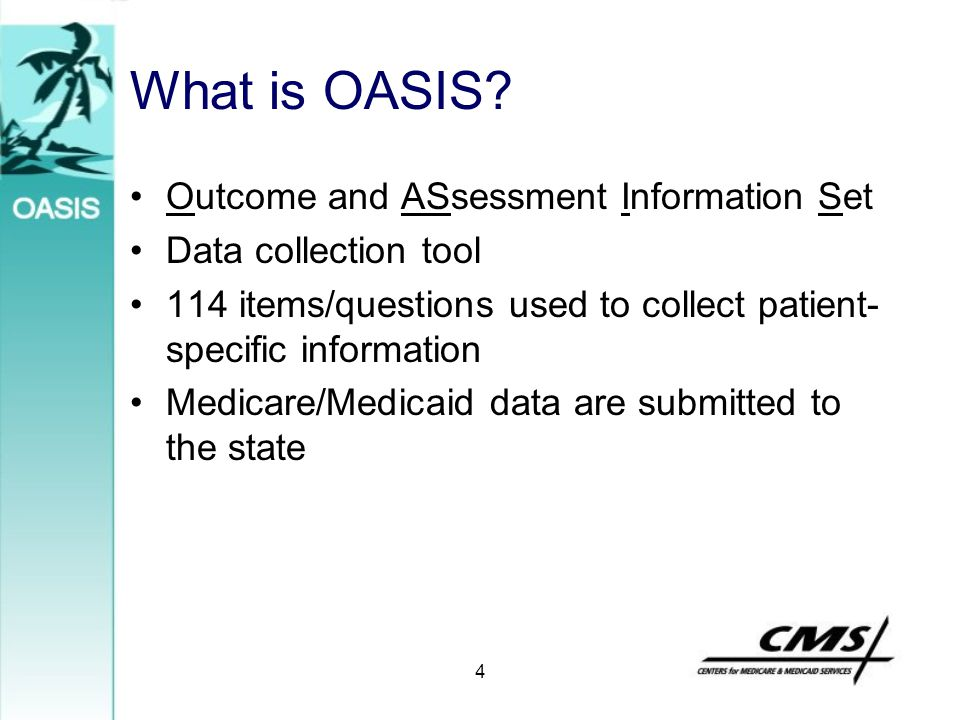 4 What is OASIS? Outcome and ASsessment Information Set Data collection tool 114 items/questions used to collect patient- specific information Medicar