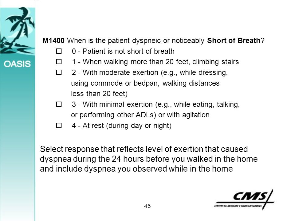 M1400 When is the patient dyspneic or noticeably Short of Breath?  0 - Patient is not short of breath  1 - When walking more than 20 feet, climbing