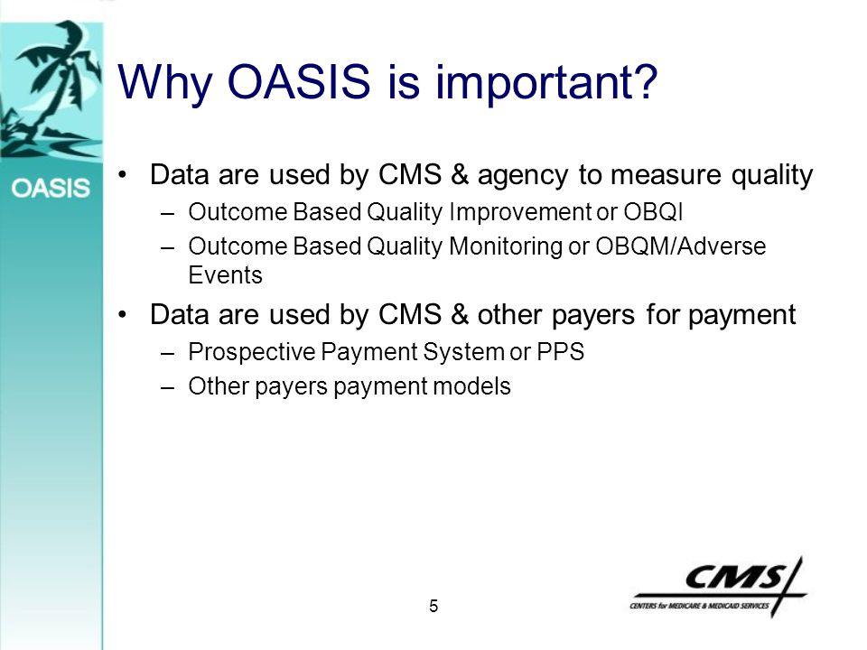 5 Why OASIS is important? Data are used by CMS & agency to measure quality –Outcome Based Quality Improvement or OBQI –Outcome Based Quality Monitorin