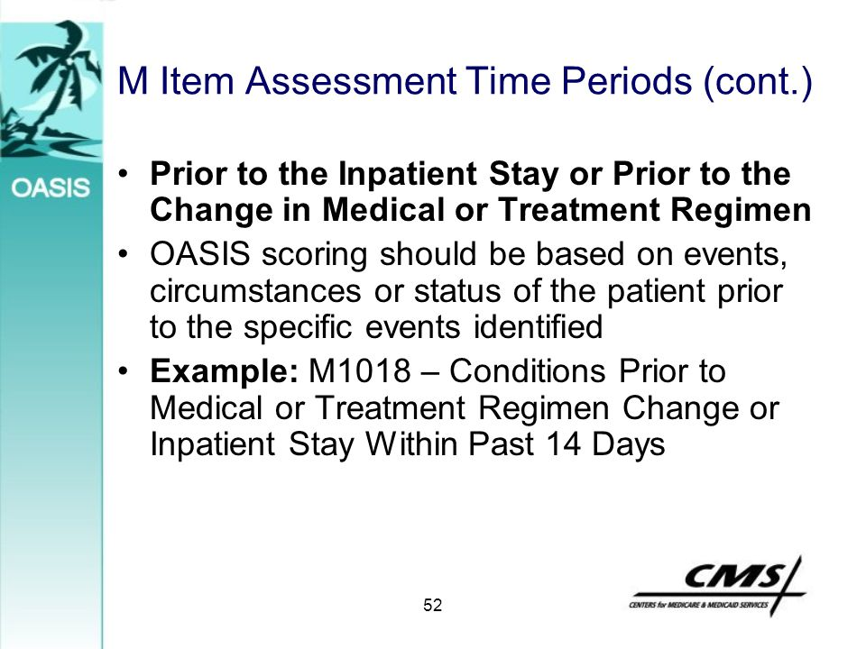 M Item Assessment Time Periods (cont.) Prior to the Inpatient Stay or Prior to the Change in Medical or Treatment Regimen OASIS scoring should be base