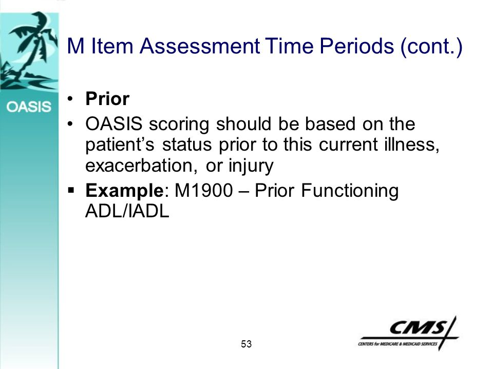 M Item Assessment Time Periods (cont.) Prior OASIS scoring should be based on the patient's status prior to this current illness, exacerbation, or inj