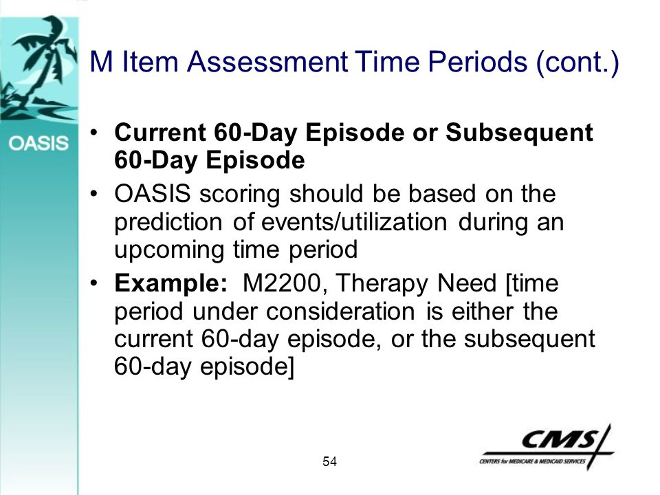 M Item Assessment Time Periods (cont.) Current 60-Day Episode or Subsequent 60-Day Episode OASIS scoring should be based on the prediction of events/u
