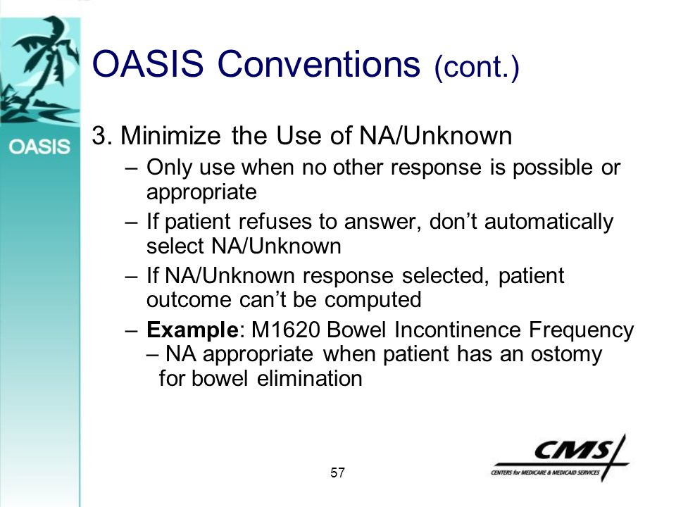 OASIS Conventions (cont.) 3. Minimize the Use of NA/Unknown –Only use when no other response is possible or appropriate –If patient refuses to answer,