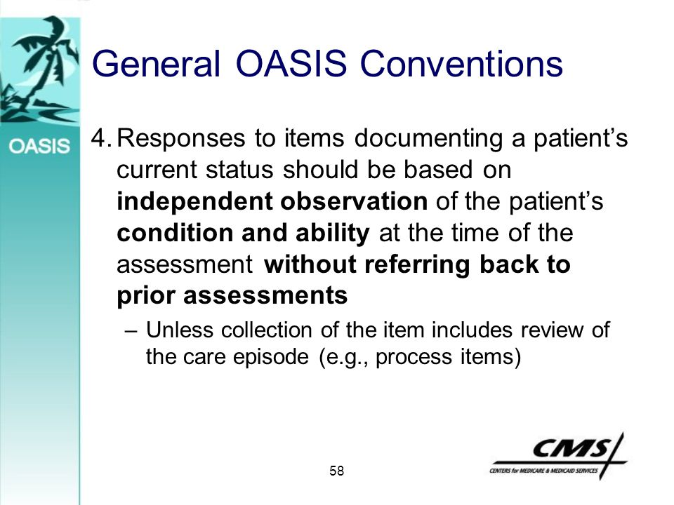 General OASIS Conventions 4.Responses to items documenting a patient's current status should be based on independent observation of the patient's cond