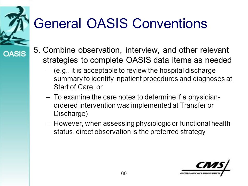 General OASIS Conventions 5.Combine observation, interview, and other relevant strategies to complete OASIS data items as needed –(e.g., it is accepta
