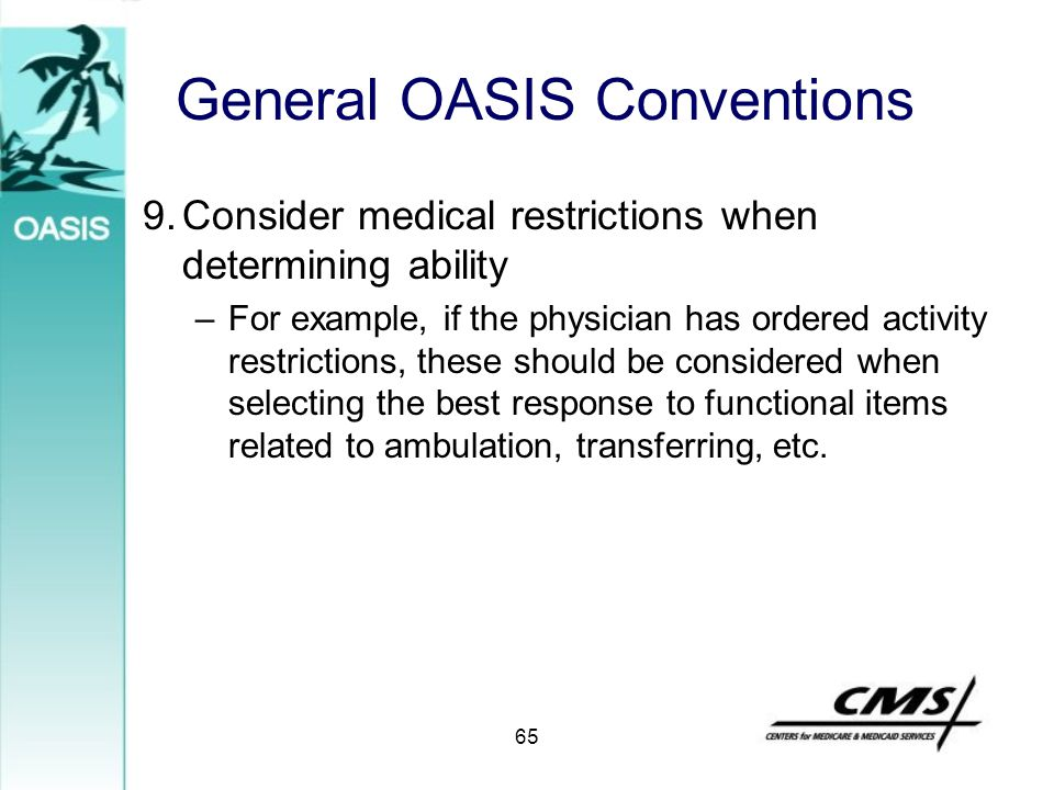 General OASIS Conventions 9.Consider medical restrictions when determining ability –For example, if the physician has ordered activity restrictions, t