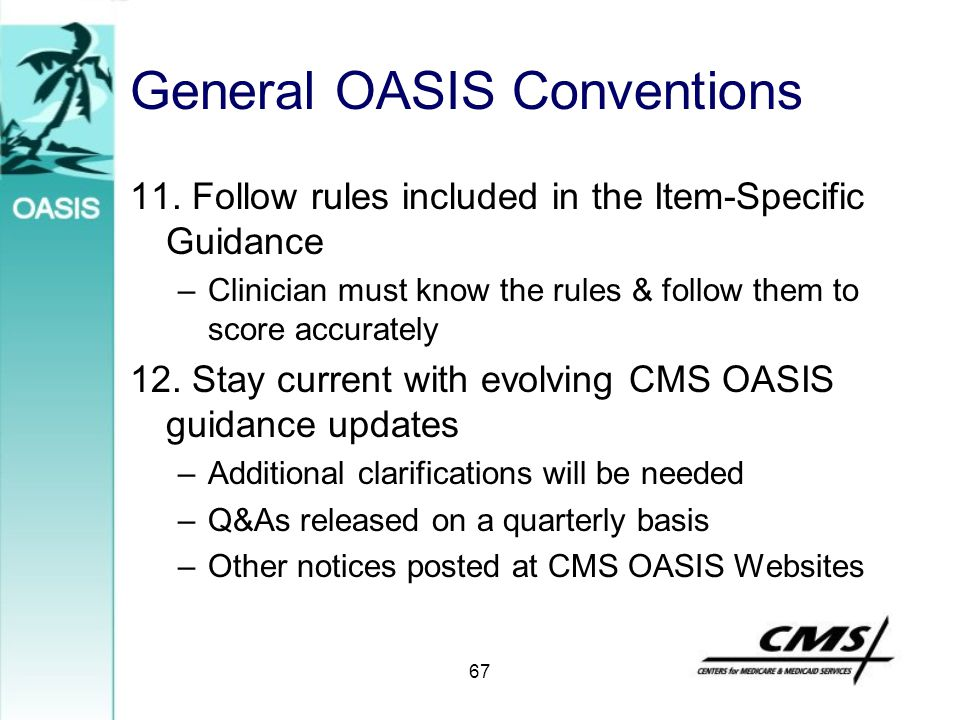 General OASIS Conventions 11. Follow rules included in the Item-Specific Guidance –Clinician must know the rules & follow them to score accurately 12.