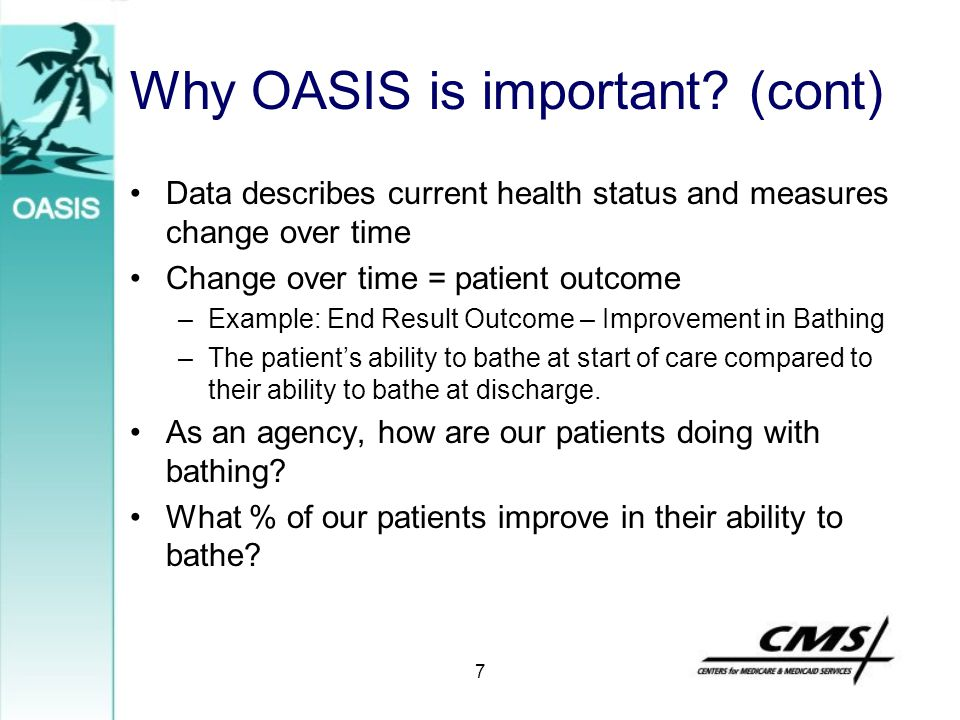 7 Why OASIS is important? (cont) Data describes current health status and measures change over time Change over time = patient outcome –Example: End R