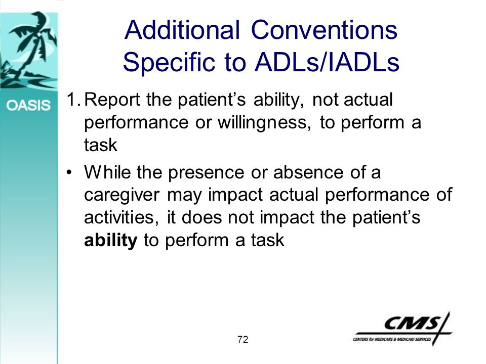 Additional Conventions Specific to ADLs/IADLs 1.Report the patient's ability, not actual performance or willingness, to perform a task While the prese
