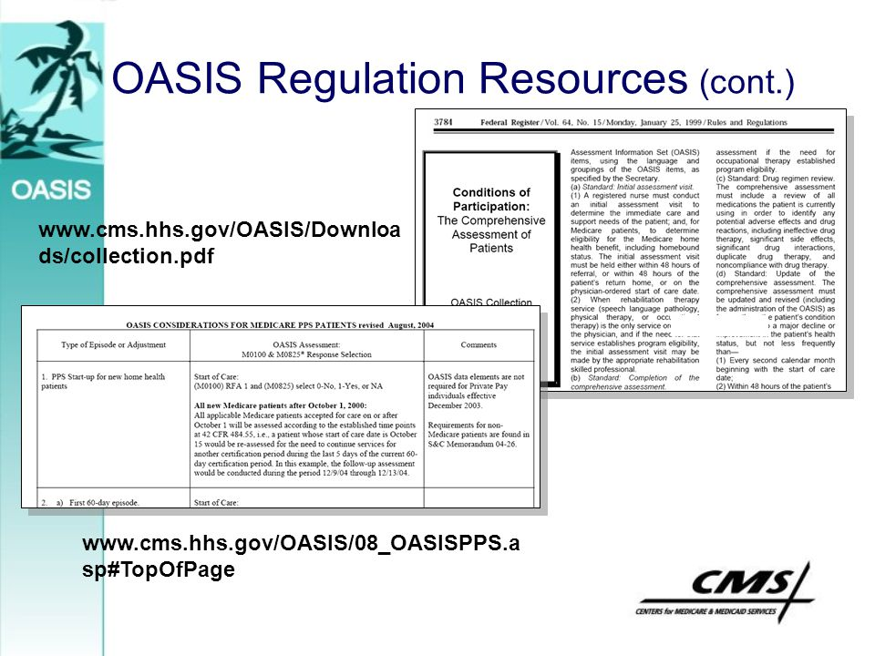 OASIS Regulation Resources (cont.) www.cms.hhs.gov/OASIS/Downloa ds/collection.pdf www.cms.hhs.gov/OASIS/08_OASISPPS.a sp#TopOfPage