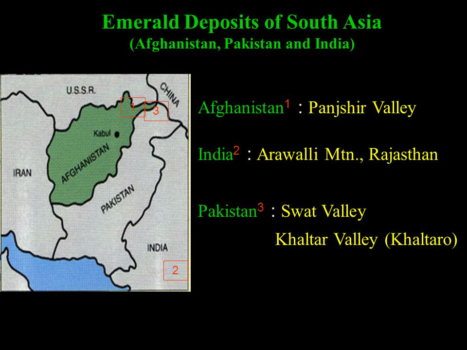 Emerald Deposits of South Asia (Afghanistan, Pakistan and India) Afghanistan 1 : Panjshir Valley India 2 : Arawalli Mtn., Rajasthan Pakistan 3 : Swat