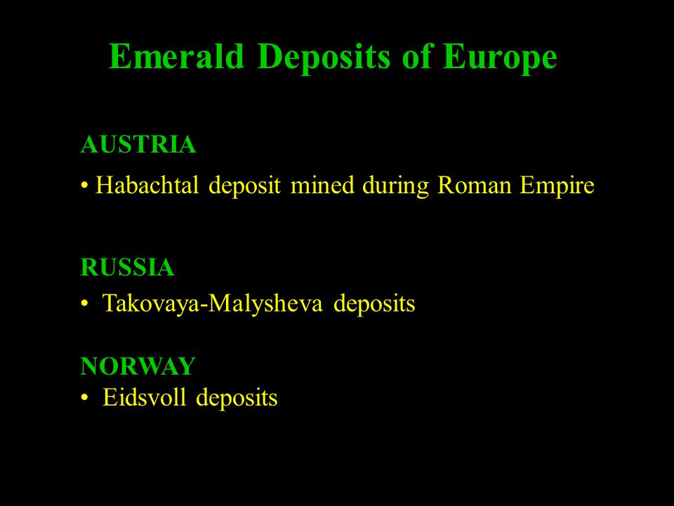 Emerald Deposits of Europe AUSTRIA Habachtal deposit mined during Roman Empire RUSSIA Takovaya-Malysheva deposits NORWAY Eidsvoll deposits NORWAY