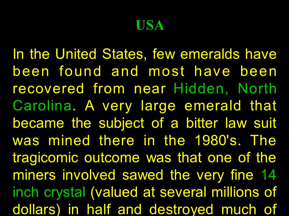 In the United States, few emeralds have been found and most have been recovered from near Hidden, North Carolina.