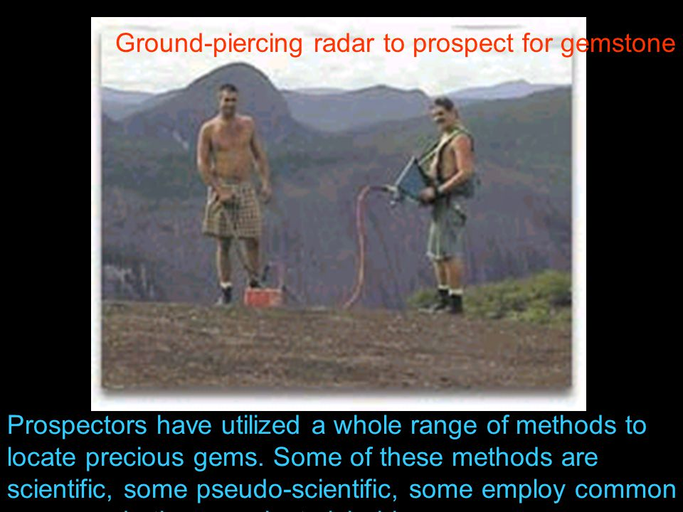 Ground-piercing radar to prospect for gemstone deposits in Brazil Prospectors have utilized a whole range of methods to locate precious gems.