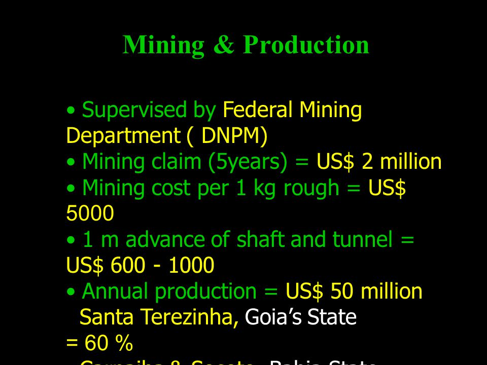 Mining & Production Supervised by Federal Mining Department ( DNPM) Mining claim (5years) = US$ 2 million Mining cost per 1 kg rough = US$ 5000 1 m advance of shaft and tunnel = US$ 600 - 1000 Annual production = US$ 50 million Santa Terezinha, Goia's State = 60 % Carnaiba & Socoto, Bahia State = 30 % Itabira & Nova Era, Minas Gerais State = 10 %