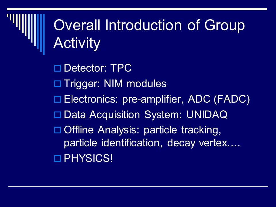 Overall Introduction of Group Activity  Detector: TPC  Trigger: NIM modules  Electronics: pre-amplifier, ADC (FADC)  Data Acquisition System: UNIDAQ  Offline Analysis: particle tracking, particle identification, decay vertex….