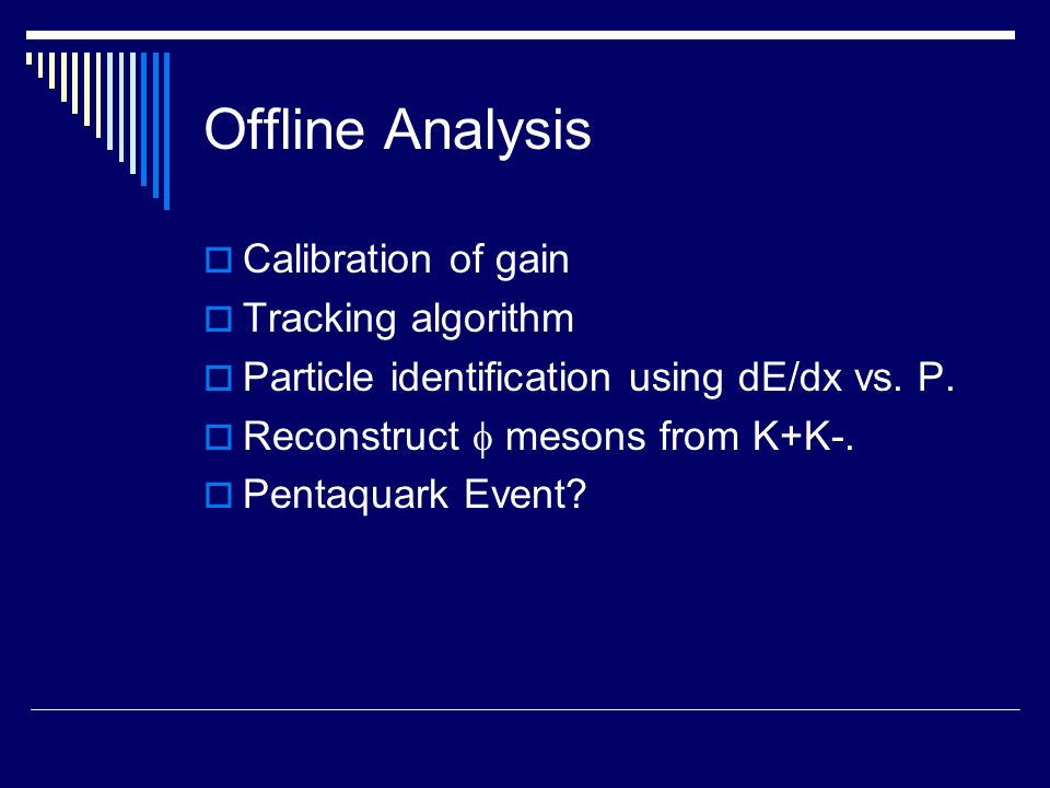 Offline Analysis  Calibration of gain  Tracking algorithm  Particle identification using dE/dx vs.