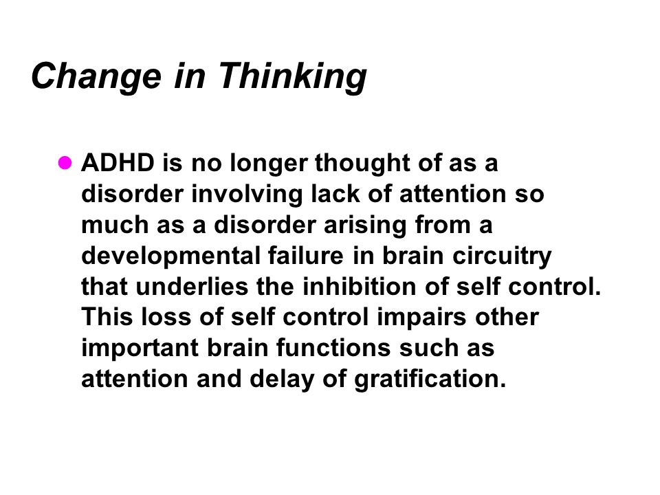 Change in Thinking ADHD is no longer thought of as a disorder involving lack of attention so much as a disorder arising from a developmental failure in brain circuitry that underlies the inhibition of self control.