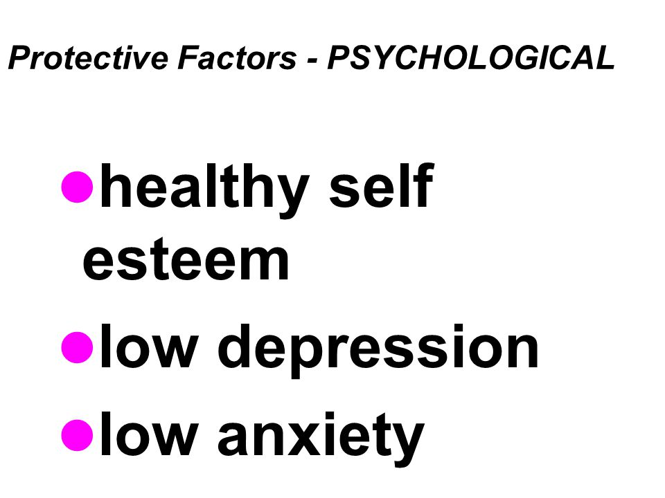 Protective Factors - PSYCHOLOGICAL healthy self esteem low depression low anxiety