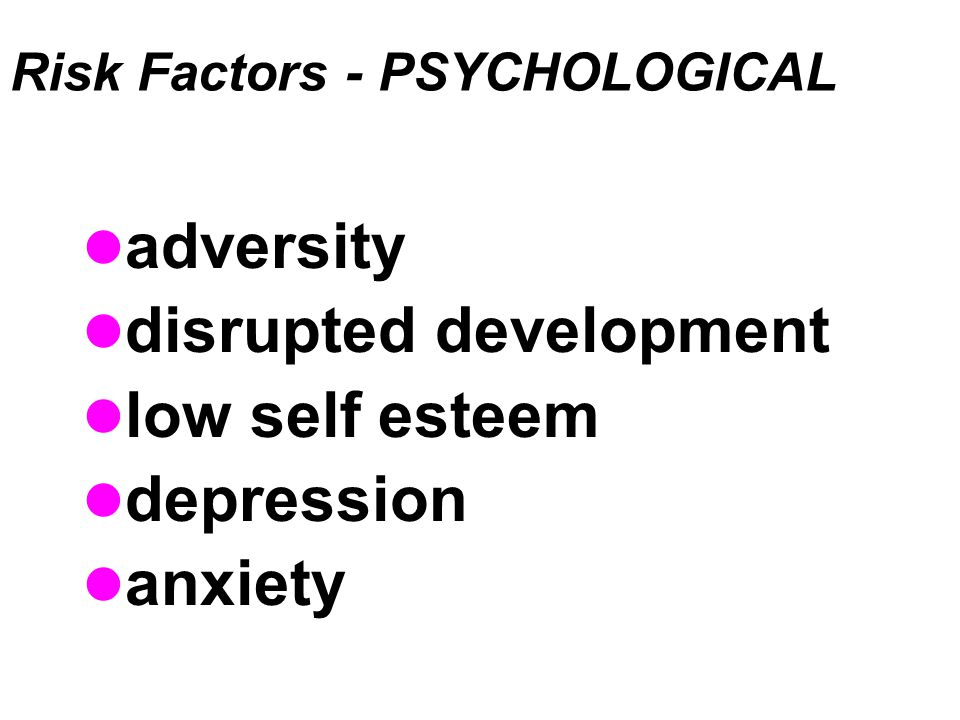 Risk Factors - PSYCHOLOGICAL adversity disrupted development low self esteem depression anxiety