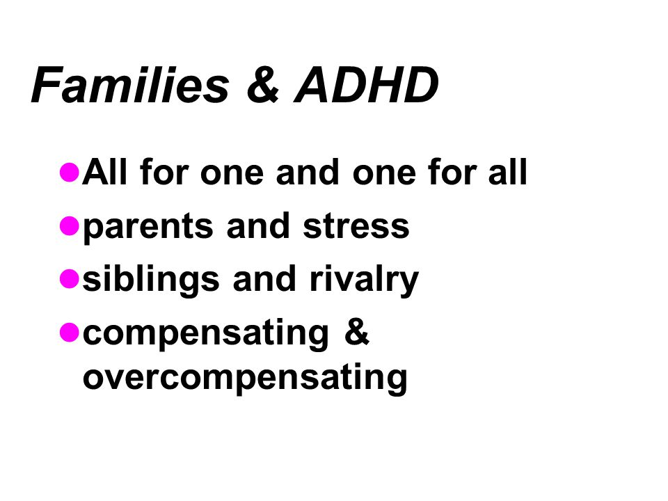 Families & ADHD All for one and one for all parents and stress siblings and rivalry compensating & overcompensating