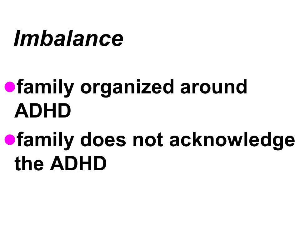Imbalance family organized around ADHD family does not acknowledge the ADHD