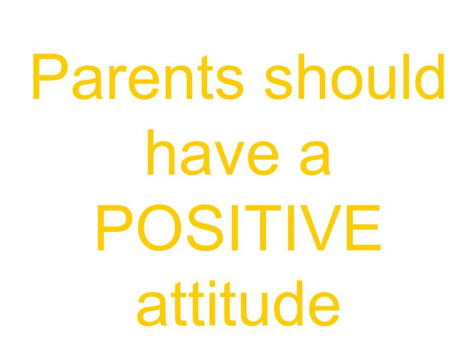 Parents should have a POSITIVE attitude