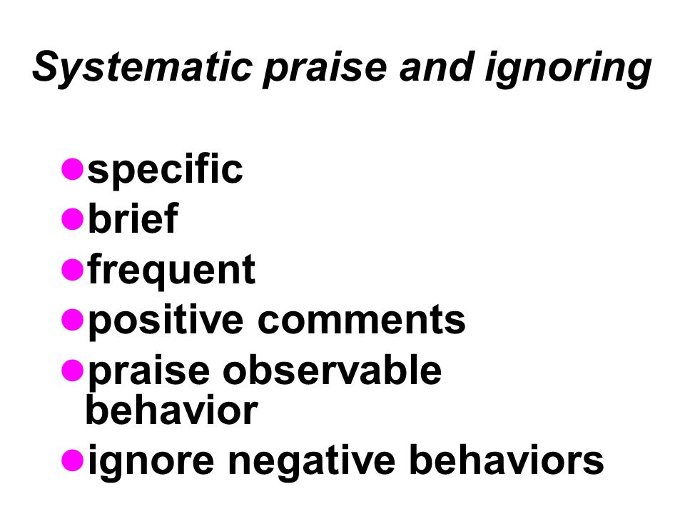 Systematic praise and ignoring specific brief frequent positive comments praise observable behavior ignore negative behaviors