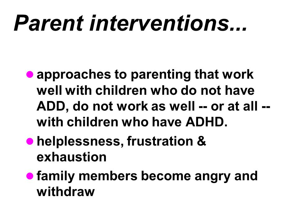 Parent interventions... approaches to parenting that work well with children who do not have ADD, do not work as well -- or at all -- with children wh