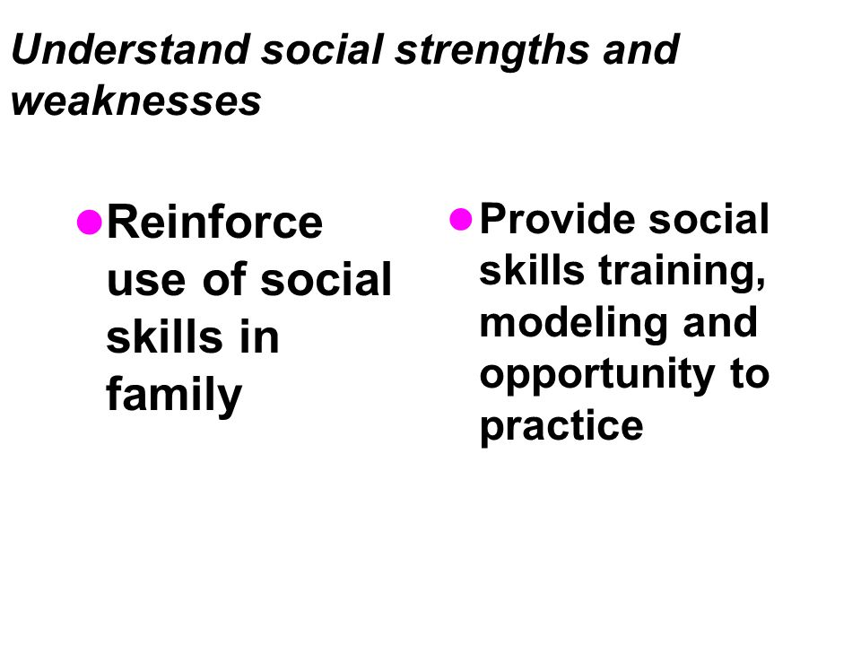 Understand social strengths and weaknesses Reinforce use of social skills in family Provide social skills training, modeling and opportunity to practice