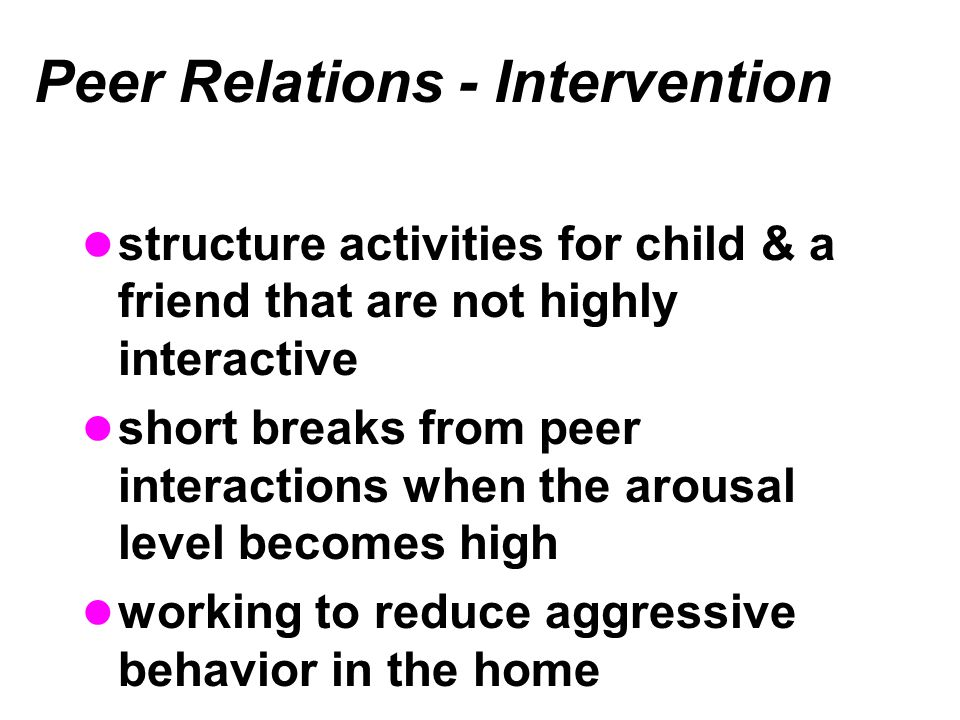 Peer Relations - Intervention structure activities for child & a friend that are not highly interactive short breaks from peer interactions when the arousal level becomes high working to reduce aggressive behavior in the home